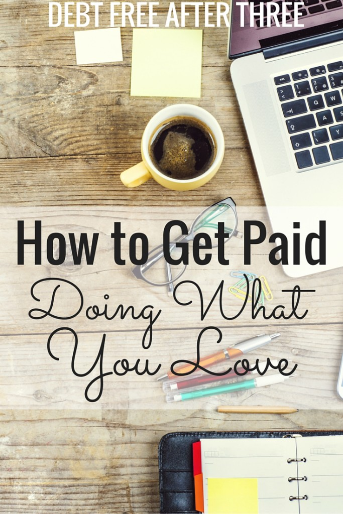 Think you can't get paid to do what you love? Think again! How I get paid to do what I love - every day, and still pay the bills!